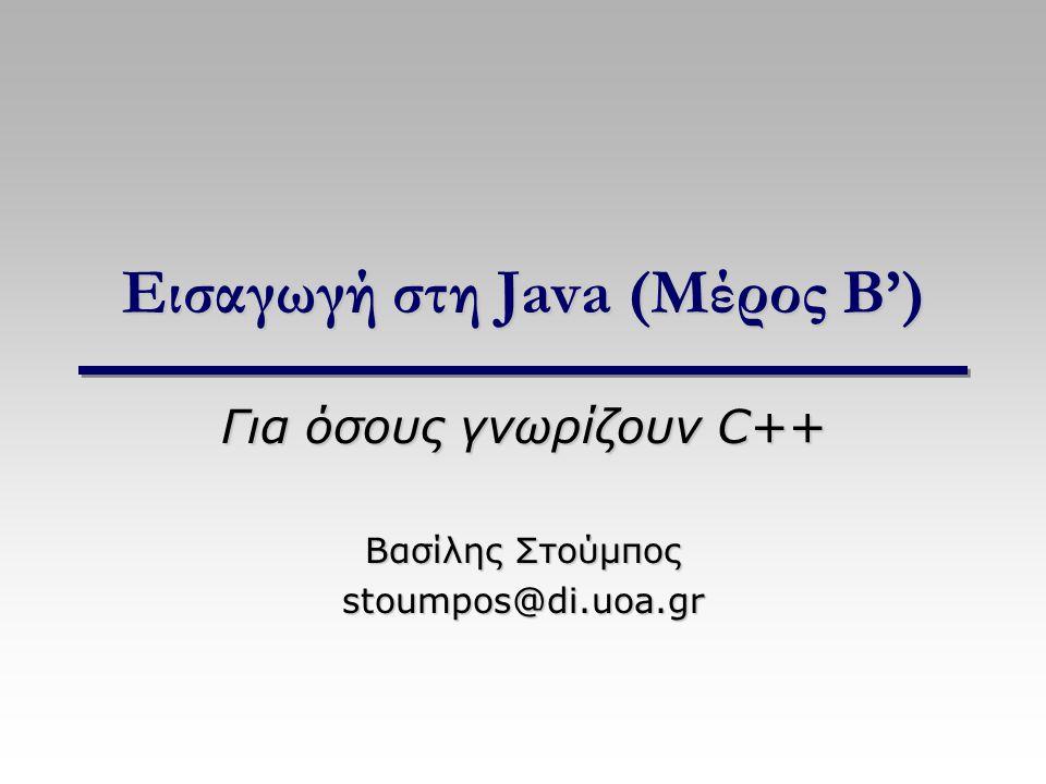 Εισαγωγή στη Java (Μέρος B') Για όσους γνωρίζουν C++ Βασίλης Στούμπος stoumpos@di.uoa.gr