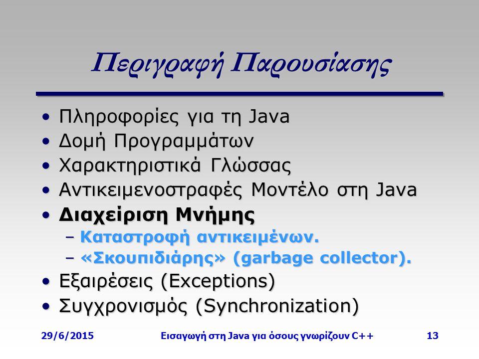 29/6/2015Εισαγωγή στη Java για όσους γνωρίζουν C++13 Περιγραφή Παρουσίασης Πληροφορίες για τη JavaΠληροφορίες για τη Java Δομή ΠρογραμμάτωνΔομή Προγραμμάτων Χαρακτηριστικά ΓλώσσαςΧαρακτηριστικά Γλώσσας Αντικειμενοστραφές Μοντέλο στη JavaΑντικειμενοστραφές Μοντέλο στη Java Διαχείριση ΜνήμηςΔιαχείριση Μνήμης –Καταστροφή αντικειμένων.