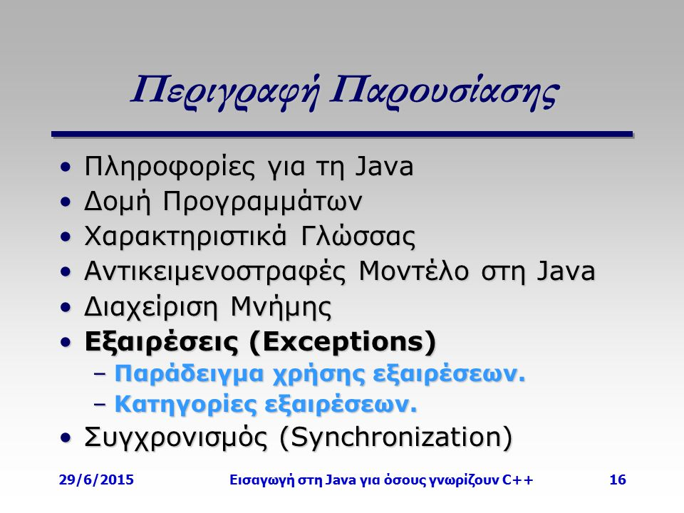 29/6/2015Εισαγωγή στη Java για όσους γνωρίζουν C++16 Περιγραφή Παρουσίασης Πληροφορίες για τη JavaΠληροφορίες για τη Java Δομή ΠρογραμμάτωνΔομή Προγραμμάτων Χαρακτηριστικά ΓλώσσαςΧαρακτηριστικά Γλώσσας Αντικειμενοστραφές Μοντέλο στη JavaΑντικειμενοστραφές Μοντέλο στη Java Διαχείριση ΜνήμηςΔιαχείριση Μνήμης Εξαιρέσεις (Exceptions)Εξαιρέσεις (Exceptions) –Παράδειγμα χρήσης εξαιρέσεων.