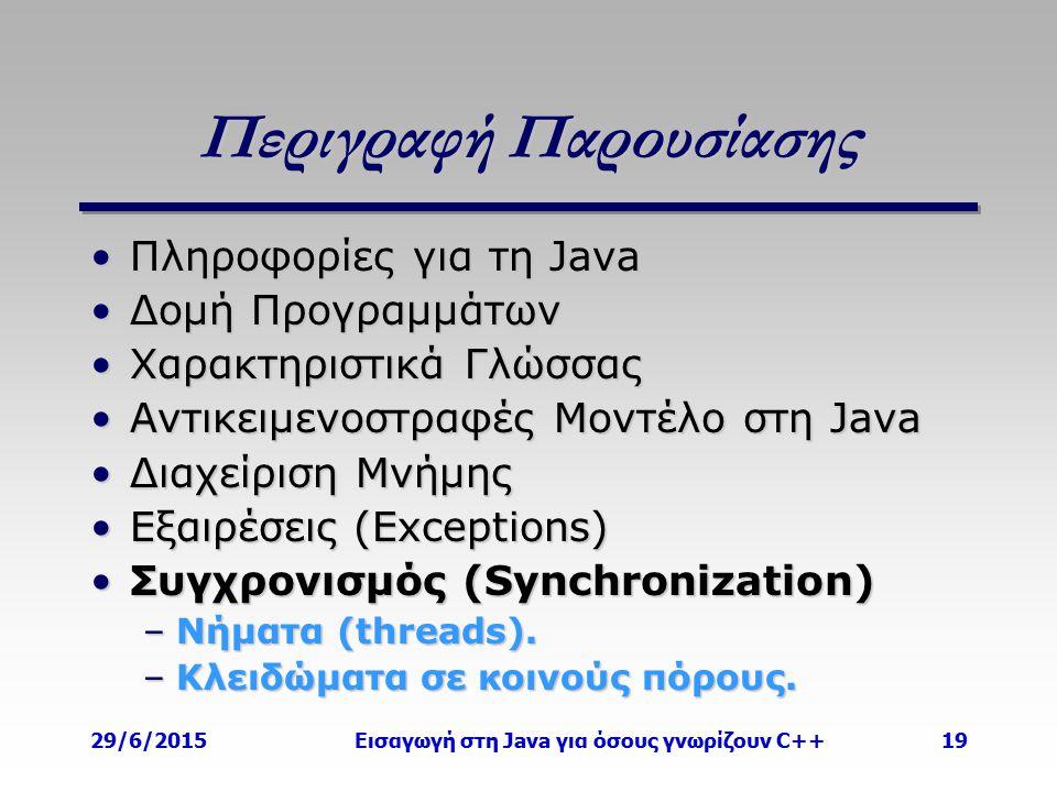 29/6/2015Εισαγωγή στη Java για όσους γνωρίζουν C++19 Περιγραφή Παρουσίασης Πληροφορίες για τη JavaΠληροφορίες για τη Java Δομή ΠρογραμμάτωνΔομή Προγραμμάτων Χαρακτηριστικά ΓλώσσαςΧαρακτηριστικά Γλώσσας Αντικειμενοστραφές Μοντέλο στη JavaΑντικειμενοστραφές Μοντέλο στη Java Διαχείριση ΜνήμηςΔιαχείριση Μνήμης Εξαιρέσεις (Exceptions)Εξαιρέσεις (Exceptions) Συγχρονισμός (Synchronization)Συγχρονισμός (Synchronization) –Νήματα (threads).