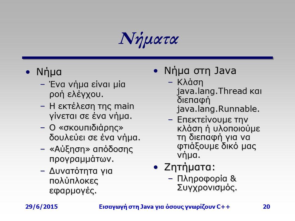 29/6/2015Εισαγωγή στη Java για όσους γνωρίζουν C++20 Νήματα ΝήμαΝήμα –Ένα νήμα είναι μία ροή ελέγχου. –Η εκτέλεση της main γίνεται σε ένα νήμα. –Ο «σκ