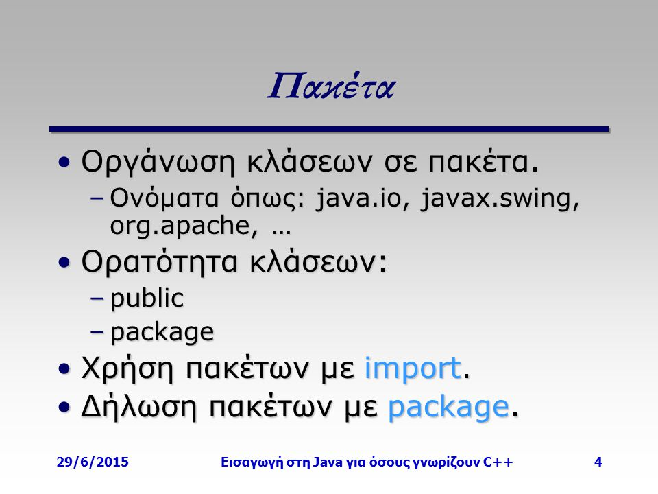 29/6/2015Εισαγωγή στη Java για όσους γνωρίζουν C++4 Πακέτα Οργάνωση κλάσεων σε πακέτα.Οργάνωση κλάσεων σε πακέτα. –Ονόματα όπως: java.io, javax.swing,