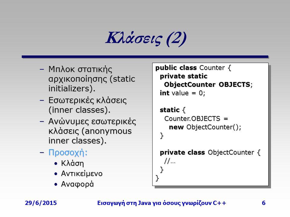 29/6/2015Εισαγωγή στη Java για όσους γνωρίζουν C++6 Κλάσεις (2) –Μπλοκ στατικής αρχικοποίησης (static initializers). –Εσωτερικές κλάσεις (inner classe