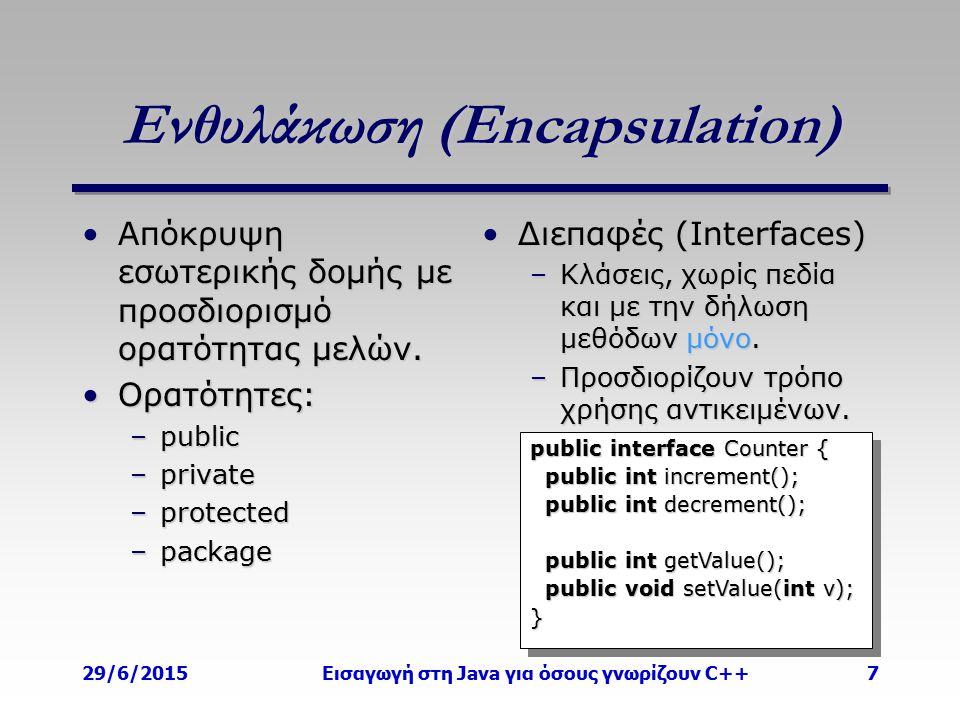 29/6/2015Εισαγωγή στη Java για όσους γνωρίζουν C++7 Ενθυλάκωση (Encapsulation) Απόκρυψη εσωτερικής δομής με προσδιορισμό ορατότητας μελών.Απόκρυψη εσωτερικής δομής με προσδιορισμό ορατότητας μελών.