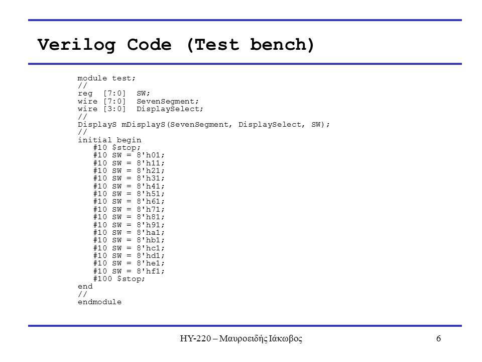 ΗΥ-220 – Μαυροειδής Ιάκωβος6 module test; // reg [7:0] SW; wire [7:0] SevenSegment; wire [3:0] DisplaySelect; // DisplayS mDisplayS(SevenSegment, DisplaySelect, SW); // initial begin #10 $stop; #10 SW = 8 h01; #10 SW = 8 h11; #10 SW = 8 h21; #10 SW = 8 h31; #10 SW = 8 h41; #10 SW = 8 h51; #10 SW = 8 h61; #10 SW = 8 h71; #10 SW = 8 h81; #10 SW = 8 h91; #10 SW = 8 ha1; #10 SW = 8 hb1; #10 SW = 8 hc1; #10 SW = 8 hd1; #10 SW = 8 he1; #10 SW = 8 hf1; #100 $stop; end // endmodule Verilog Code (Test bench)