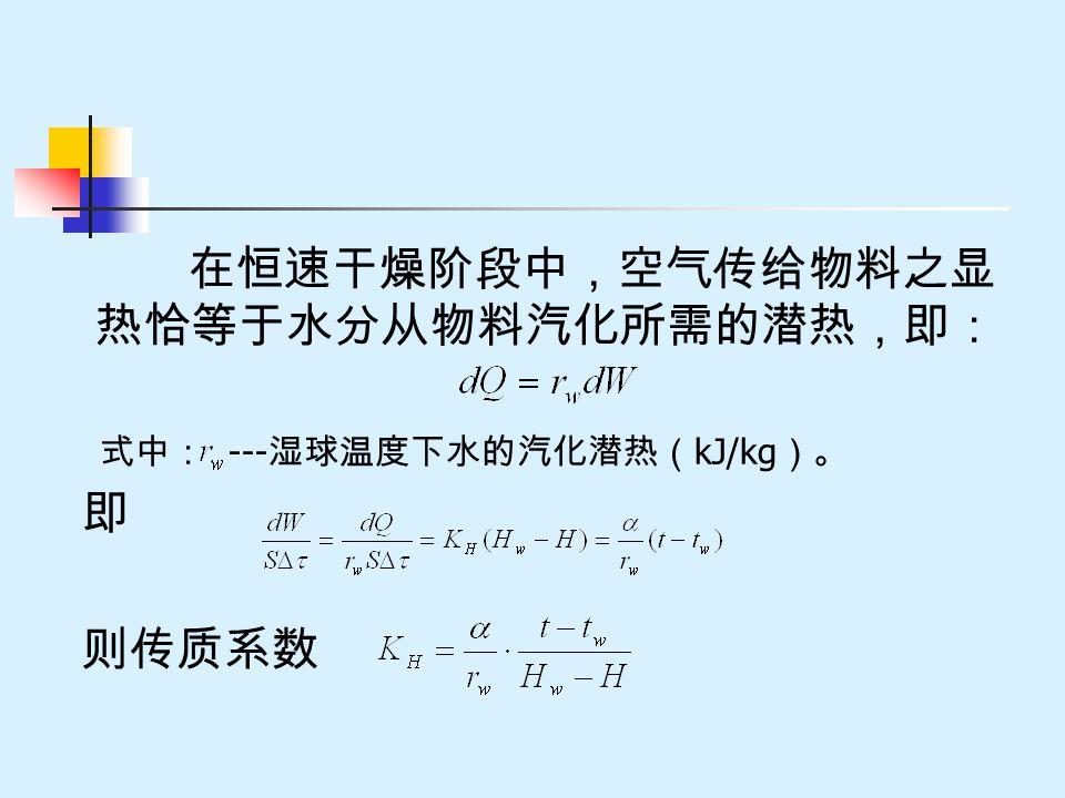 在恒速干燥阶段中,空气传给物料之显 热恰等于水分从物料汽化所需的潜热,即: 式中: --- 湿球温度下水的汽化潜热( kJ/kg )。 即 则传质系数