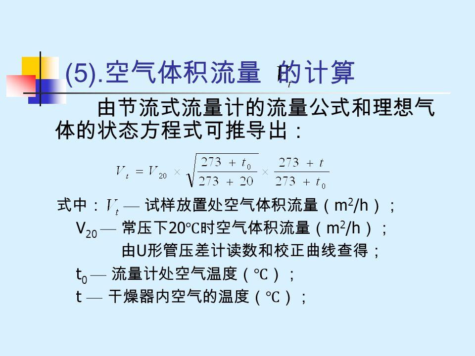 (5). 空气体积流量 的计算 由节流式流量计的流量公式和理想气 体的状态方程式可推导出: 式中: — 试样放置处空气体积流量( m 2 /h ); V 20 — 常压下 20 ℃时空气体积流量( m 2 /h ); 由 U 形管压差计读数和校正曲线查得; t 0 — 流量计处空气温度(℃); t