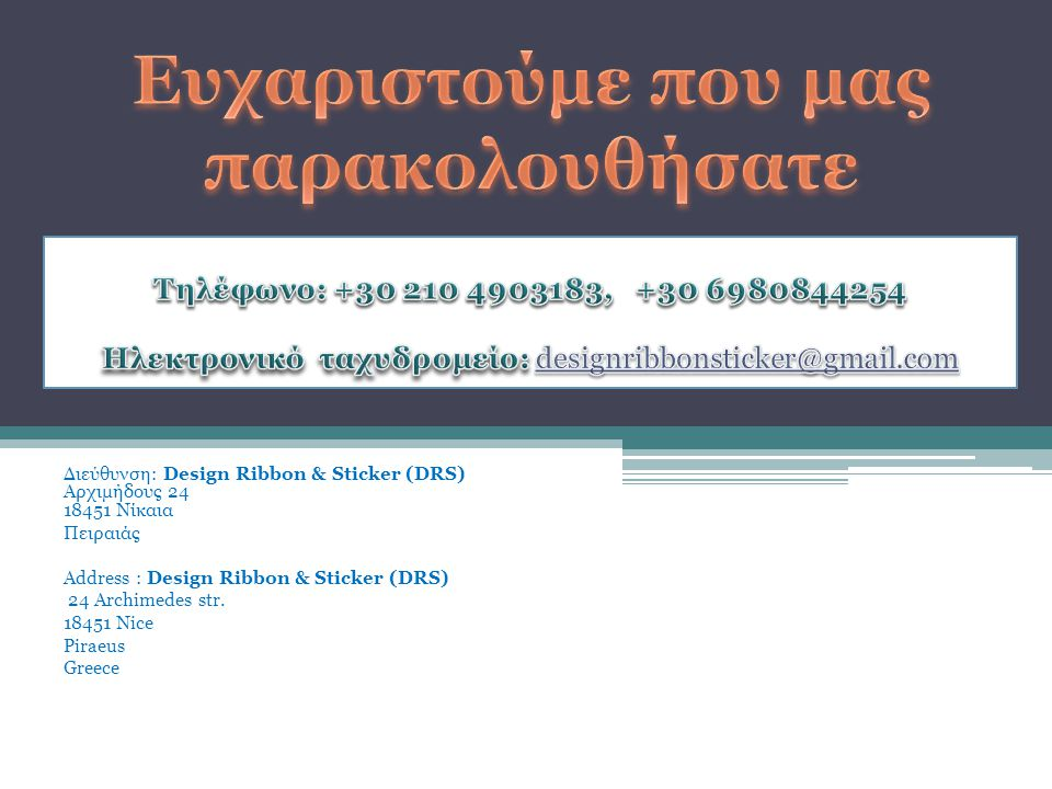 Διεύθυνση: Design Ribbon & Sticker (DRS) Αρχιμήδους 24 18451 Νίκαια Πειραιάς Address : Design Ribbon & Sticker (DRS) 24 Archimedes str. 18451 Nice Pir