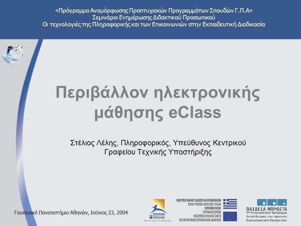 «Πρόγραμμα Αναμόρφωσης Προπτυχιακών Προγραμμάτων Σπουδών Γ.Π.Α» Σεμινάριο Ενημέρωσης Διδακτικού Προσωπικού Οι τεχνολογιές της Πληροφορικής και των Επικοινωνιών στην Εκπαιδευτική Διαδικασία Γεωπονικό Πανεπιστήμιο Αθηνών, Ιούνιος 23, 2004 Περιβάλλον ηλεκτρονικής μάθησης eClass Στέλιος Λέλης, Πληροφορικός, Υπεύθυνος Κεντρικού Γραφείου Τεχνικής Υποστήριξης