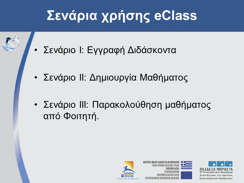 Σενάρια χρήσης eClass Σενάριο Ι: Εγγραφή Διδάσκοντα Σενάριο ΙΙ: Δημιουργία Μαθήματος Σενάριο ΙΙΙ: Παρακολούθηση μαθήματος από Φοιτητή.