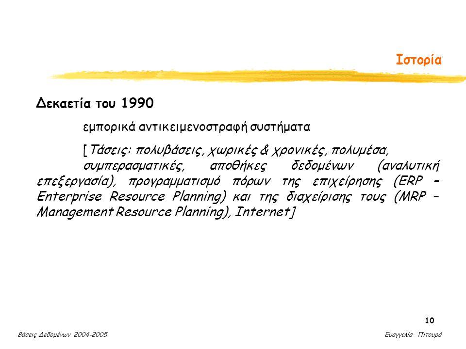 Βάσεις Δεδομένων 2004-2005 Ευαγγελία Πιτουρά 10 Ιστορία Δεκαετία του 1990 εμπορικά αντικειμενοστραφή συστήματα [Τάσεις: πολυβάσεις, χωρικές & χρονικές, πολυμέσα, συμπερασματικές, αποθήκες δεδομένων (αναλυτική επεξεργασία), προγραμματισμό πόρων της επιχείρησης (ERP – Enterprise Resource Planning) και της διαχείρισης τους (MRP – Management Resource Planning), Internet]