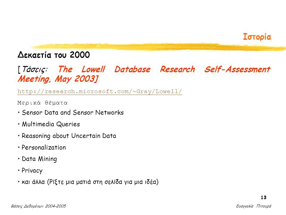 Βάσεις Δεδομένων 2004-2005 Ευαγγελία Πιτουρά 13 Ιστορία Δεκαετία του 2000 [Τάσεις: The Lowell Database Research Self-Assessment Meeting, May 2003] http://research.microsoft.com/~Gray/Lowell/ Μερικά θέματα Sensor Data and Sensor Networks Multimedia Queries Reasoning about Uncertain Data Personalization Data Mining Privacy και άλλα (Ρίξτε μια ματιά στη σελίδα για μια ιδέα)