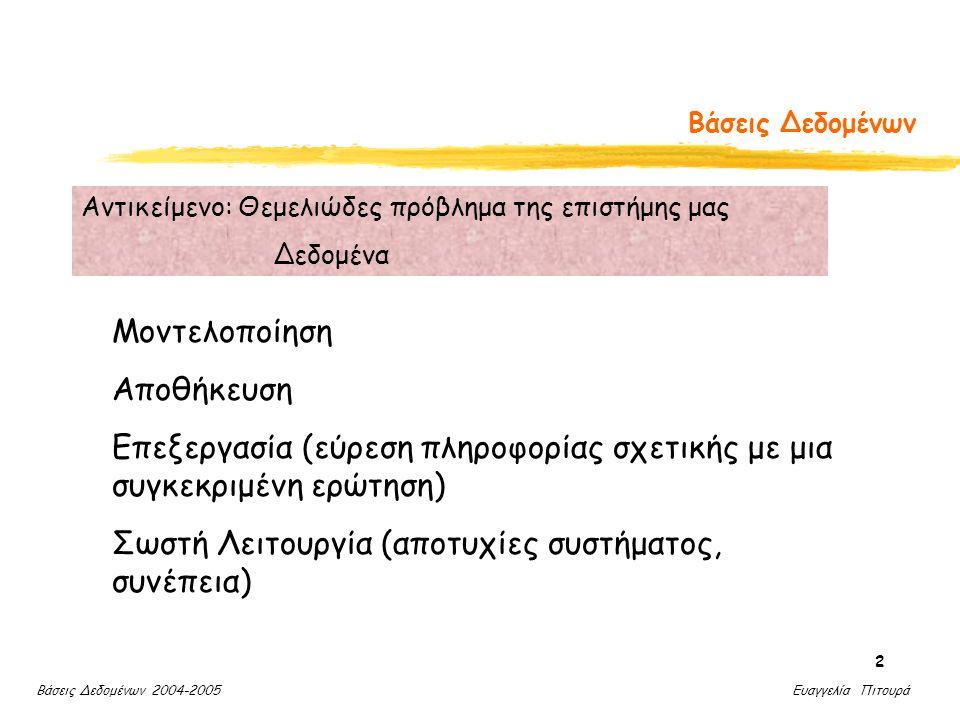Βάσεις Δεδομένων 2004-2005 Ευαγγελία Πιτουρά 2 Βάσεις Δεδομένων Μοντελοποίηση Αποθήκευση Επεξεργασία (εύρεση πληροφορίας σχετικής με μια συγκεκριμένη ερώτηση) Σωστή Λειτουργία (αποτυχίες συστήματος, συνέπεια) Αντικείμενο: Θεμελιώδες πρόβλημα της επιστήμης μας Δεδομένα