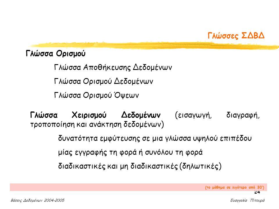 Βάσεις Δεδομένων 2004-2005 Ευαγγελία Πιτουρά 24 Γλώσσες ΣΔΒΔ Γλώσσα Ορισμού Γλώσσα Αποθήκευσης Δεδομένων Γλώσσα Ορισμού Δεδομένων Γλώσσα Ορισμού Όψεων Γλώσσα Χειρισμού Δεδομένων (εισαγωγή, διαγραφή, τροποποίηση και ανάκτηση δεδομένων) δυνατότητα εμφύτευσης σε μια γλώσσα υψηλού επιπέδου μίας εγγραφής τη φορά ή συνόλου τη φορά διαδικαστικές και μη διαδικαστικές (δηλωτικές) (το μάθημα σε λιγότερο από 30')