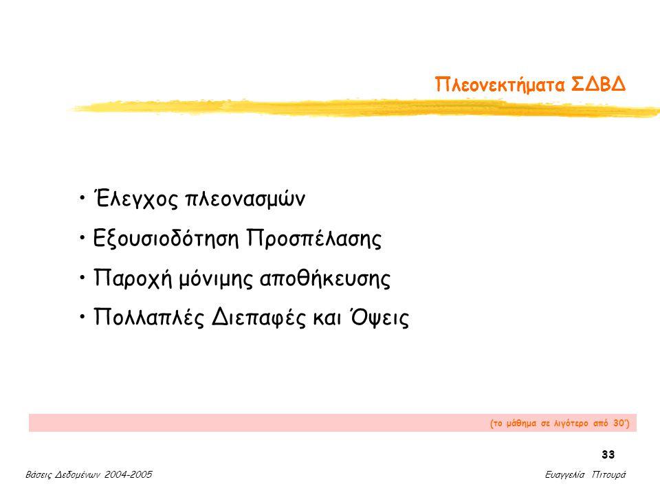 Βάσεις Δεδομένων 2004-2005 Ευαγγελία Πιτουρά 33 Πλεονεκτήματα ΣΔΒΔ Έλεγχος πλεονασμών Εξουσιοδότηση Προσπέλασης Παροχή μόνιμης αποθήκευσης Πολλαπλές Διεπαφές και Όψεις (το μάθημα σε λιγότερο από 30')