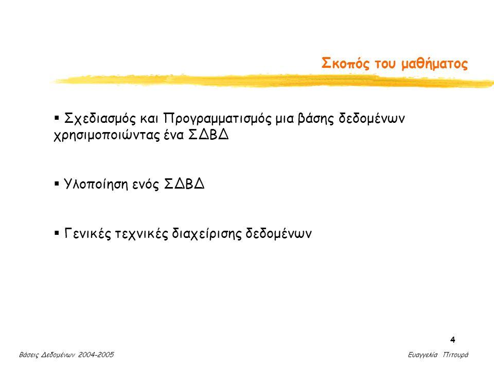 Βάσεις Δεδομένων 2004-2005 Ευαγγελία Πιτουρά 4 Σκοπός του μαθήματος  Σχεδιασμός και Προγραμματισμός μια βάσης δεδομένων χρησιμοποιώντας ένα ΣΔΒΔ  Υλοποίηση ενός ΣΔΒΔ  Γενικές τεχνικές διαχείρισης δεδομένων