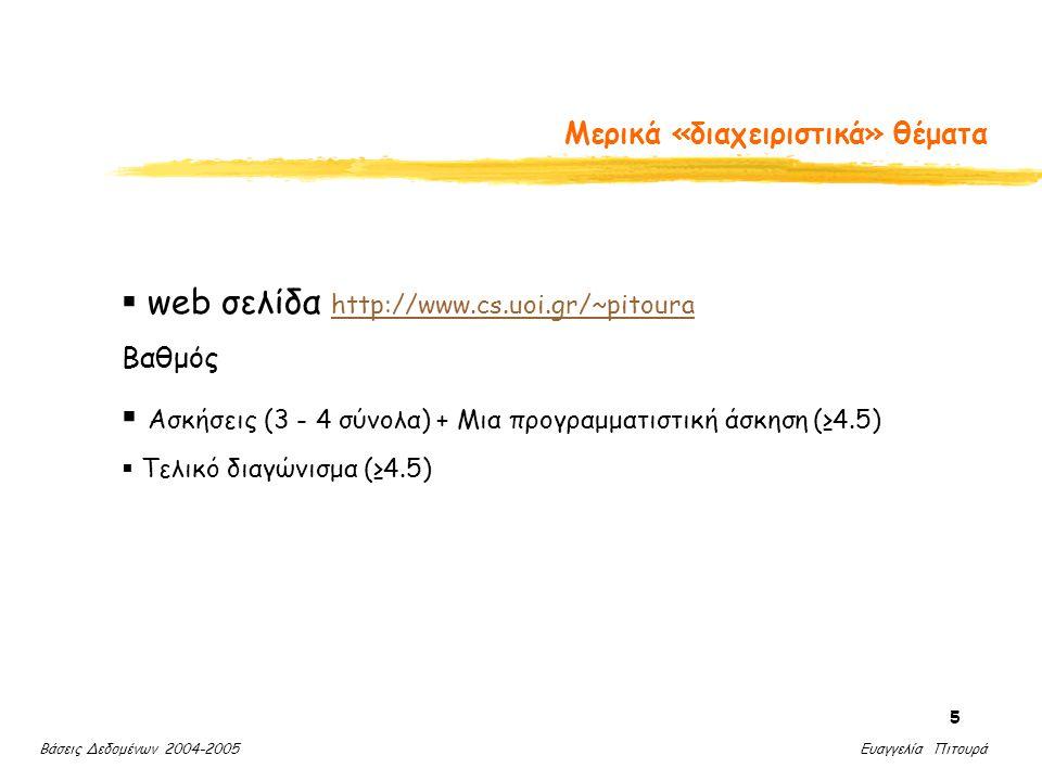 Βάσεις Δεδομένων 2004-2005 Ευαγγελία Πιτουρά 5 Μερικά «διαχειριστικά» θέματα  web σελίδα http://www.cs.uoi.gr/~pitoura http://www.cs.uoi.gr/~pitoura Βαθμός  Ασκήσεις (3 - 4 σύνολα) + Μια προγραμματιστική άσκηση (≥4.5)  Τελικό διαγώνισμα (≥4.5)