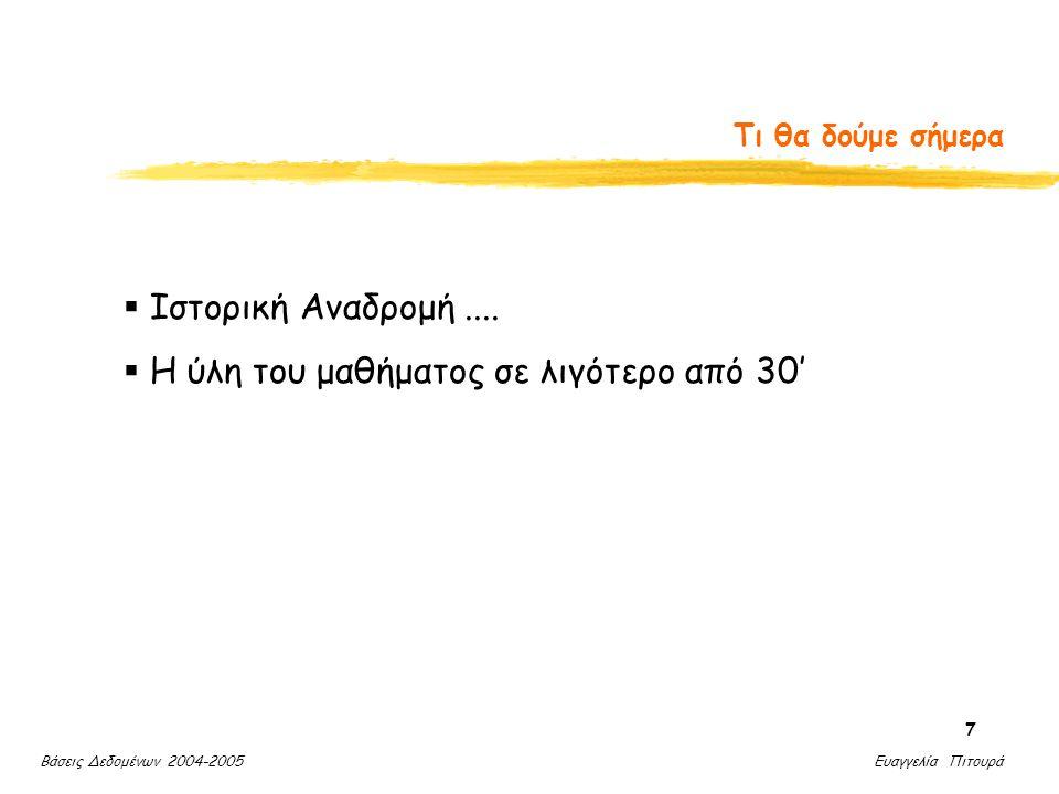 Βάσεις Δεδομένων 2004-2005 Ευαγγελία Πιτουρά 7 Τι θα δούμε σήμερα  Ιστορική Αναδρομή....