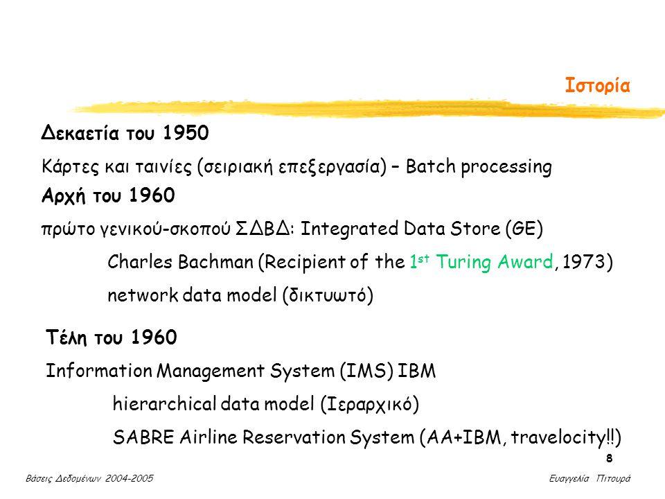 Βάσεις Δεδομένων 2004-2005 Ευαγγελία Πιτουρά 9 Ιστορία 1970 Edgar Codd (IBM, San Jose) σχεσιακό μοντέλο δεδομένων (relational data model) (Recipient of the Turing Award, 1981) Ερευνητικά Προγράμματα: System R, INGRES - Γλώσσες: SEQUEL, QBE, QUEL Δεκαετία του 1980 SQL (μέρος του System R) transaction management (Jim Gray, Turing Award, 1999) [Τάσεις: αντικειμενοστραφή, αρχιτεκτονική πελάτη-εξυπηρέτη, κατανεμημένες, έμπειρα]