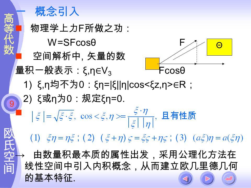 9 一 概念引入 物理学上力 F 所做之功: W=SFcosθ F 空间解析中, 矢量的数 量积一般表示: ξ,η ∈ V 3 Fcosθ 1) ξ,η 均不为 0 : ξη=|ξ||η|cos ∈ R ; 2) ξ 或 η 为 0 :规定 ξη=0.