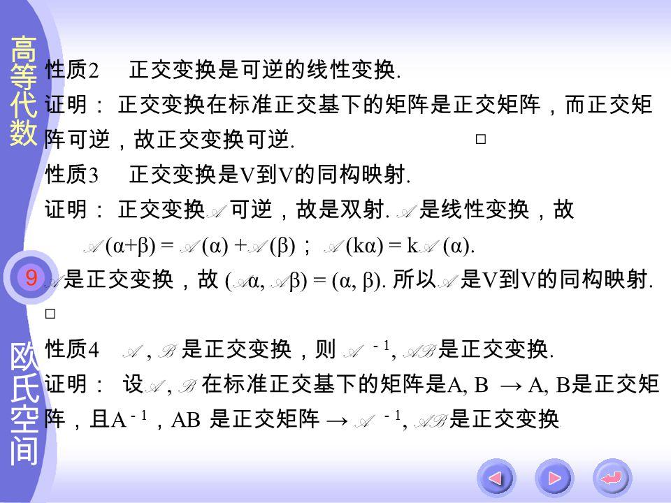 9 性质 2 正交变换是可逆的线性变换. 证明: 正交变换在标准正交基下的矩阵是正交矩阵,而正交矩 阵可逆,故正交变换可逆.