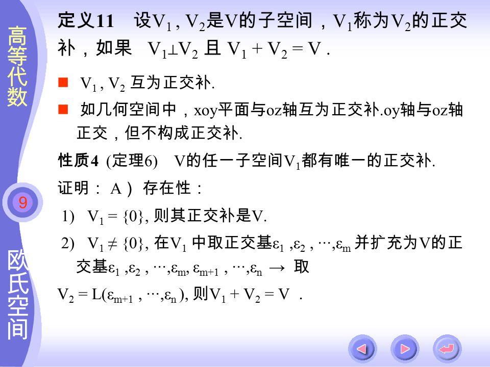 9 定义 11 设 V 1, V 2 是 V 的子空间, V 1 称为 V 2 的正交 补,如果 V 1 ⊥ V 2 且 V 1 + V 2 = V.