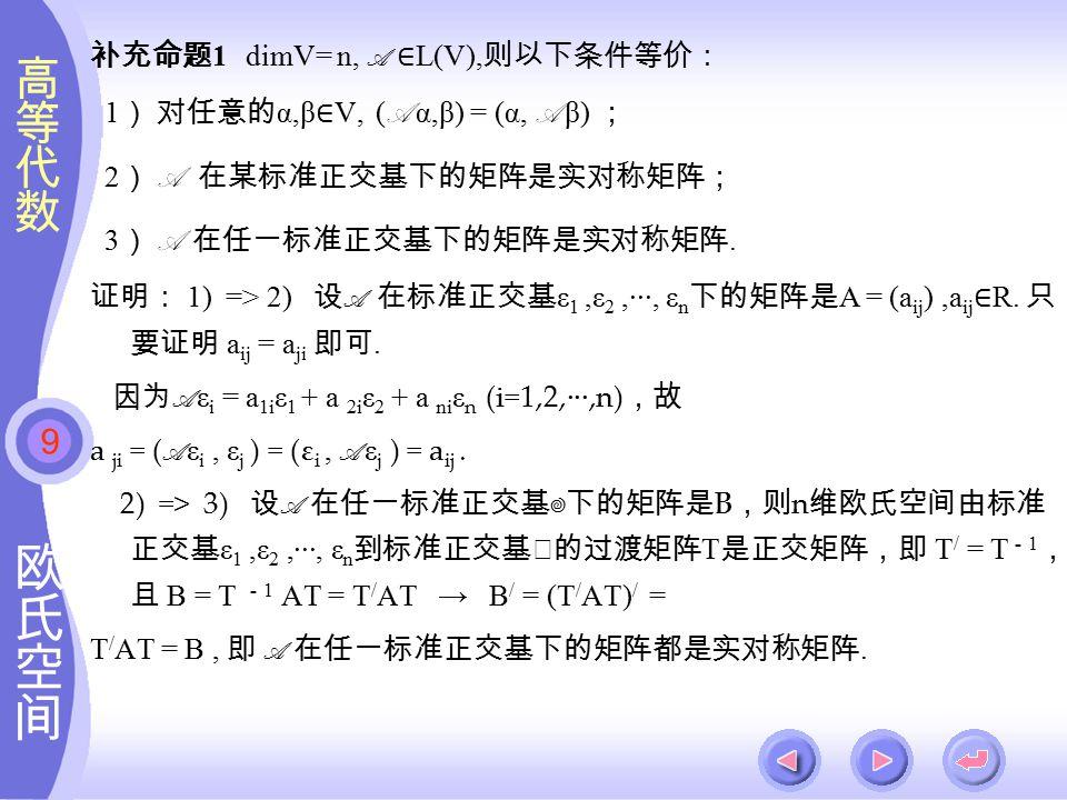 9 补充命题 1 dimV= n, A ∈ L(V), 则以下条件等价: 1 ) 对任意的 α,β ∈ V, ( A α,β) = (α, A β) ; 2 ) A 在某标准正交基下的矩阵是实对称矩阵; 3 ) A 在任一标准正交基下的矩阵是实对称矩阵.