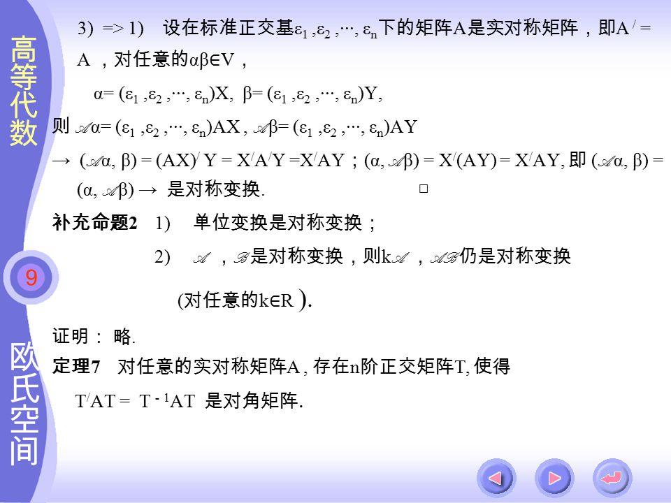 9 3) => 1) 设在标准正交基 ε 1,ε 2,···, ε n 下的矩阵 A 是实对称矩阵,即 A / = A ,对任意的 αβ ∈ V , α= (ε 1,ε 2,···, ε n )X, β= (ε 1,ε 2,···, ε n )Y, 则 A α= (ε 1,ε 2,···, ε n )AX, A β= (ε 1,ε 2,···, ε n )AY → ( A α, β) = (AX) / Y = X / A / Y =X / AY ; (α, A β) = X / (AY) = X / AY, 即 ( A α, β) = (α, A β) → 是对称变换.