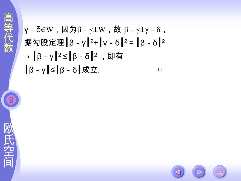 9 γ - δ ∈ W ,因为 β - γ ⊥ W ,故 β - γ ⊥ γ - δ , 据勾股定理┃ β - γ ┃ 2 + ┃ γ - δ ┃ 2 =┃ β - δ ┃ 2 → ┃ β - γ ┃ 2 ≤ ┃ β - δ ┃ 2 ,即有 ┃ β - γ ┃ ≤ ┃ β - δ ┃成立.