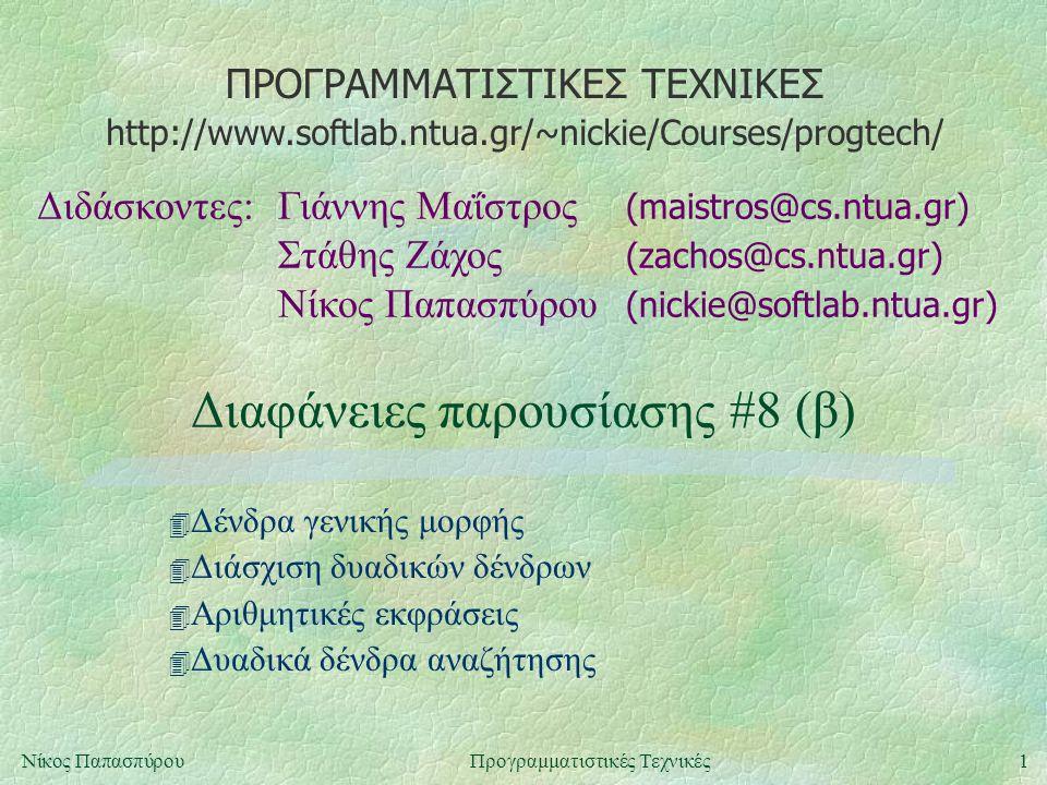 ΠΡΟΓΡΑΜΜΑΤΙΣΤΙΚΕΣ ΤΕΧΝΙΚΕΣ Διδάσκοντες:Γιάννης Μαΐστρος (maistros@cs.ntua.gr) Στάθης Ζάχος (zachos@cs.ntua.gr) Νίκος Παπασπύρου (nickie@softlab.ntua.gr) http://www.softlab.ntua.gr/~nickie/Courses/progtech/ 1Νίκος ΠαπασπύρουΠρογραμματιστικές Τεχνικές Διαφάνειες παρουσίασης #8 (β) 4 Δένδρα γενικής μορφής 4 Διάσχιση δυαδικών δένδρων 4 Αριθμητικές εκφράσεις 4 Δυαδικά δένδρα αναζήτησης