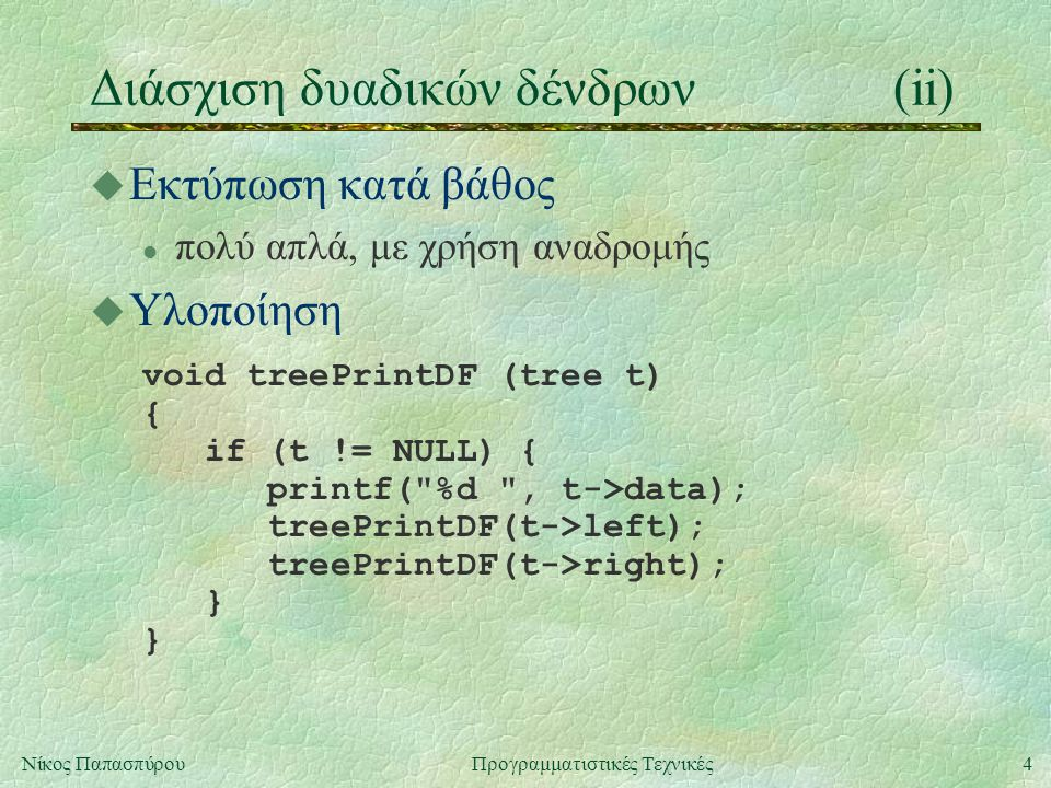4Νίκος ΠαπασπύρουΠρογραμματιστικές Τεχνικές Διάσχιση δυαδικών δένδρων(ii) u Εκτύπωση κατά βάθος l πολύ απλά, με χρήση αναδρομής u Υλοποίηση void treeP