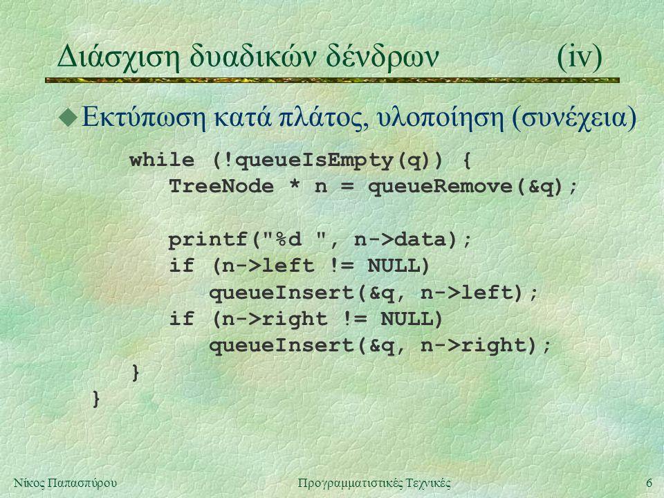 6Νίκος ΠαπασπύρουΠρογραμματιστικές Τεχνικές Διάσχιση δυαδικών δένδρων(iv) u Εκτύπωση κατά πλάτος, υλοποίηση (συνέχεια) while (!queueIsEmpty(q)) { Tree