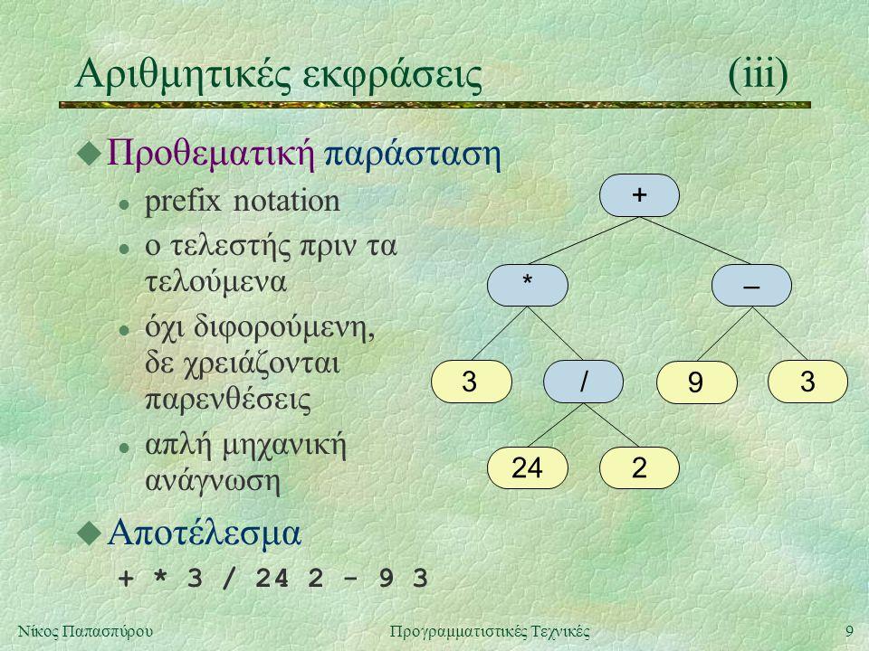 10Νίκος ΠαπασπύρουΠρογραμματιστικές Τεχνικές Αριθμητικές εκφράσεις(iv) u Επιθεματική παράσταση l postfix notation l ο τελεστής μετά τα τελούμενα l όχι διφορούμενη, δε χρειάζονται παρενθέσεις l απλή μηχανική αποτίμηση u Αποτέλεσμα 3 24 2 / * 9 3 - + + *– 33 224 / 9