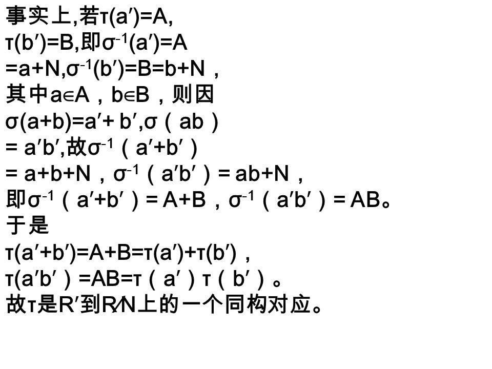 事实上, 若 τ(a′)=A, τ(b′)=B, 即 σ -1 (a′)=A =a+N,σ -1 (b′)=B=b+N , 其中 a ∈ A , b ∈ B ,则因 σ(a+b)=a′+ b′,σ ( ab ) = a′b′, 故 σ -1 ( a′+b′ ) = a+b+N , σ -1 ( a′b′ ) = ab+N , 即 σ -1 ( a′+b′ ) = A+B , σ -1 ( a′b′ ) = AB 。 于是 τ(a′+b′)=A+B=τ(a′)+τ(b′) , τ(a′b′ ) =AB=τ ( a′ ) τ ( b′ )。 故 τ 是 R′ 到 R∕N 上的一个同构对应。