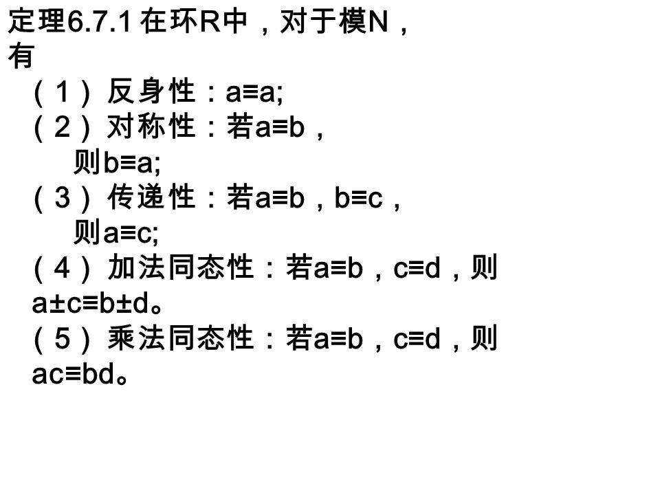 定理 6.7.1 在环 R 中,对于模 N , 有 ( 1 ) 反身性: a≡a; ( 2 ) 对称性:若 a≡b , 则 b≡a; ( 3 ) 传递性:若 a≡b , b≡c , 则 a≡c; ( 4 ) 加法同态性:若 a≡b , c≡d ,则 a±c≡b±d 。 ( 5 ) 乘法同态性:若 a≡b , c≡d ,则 ac≡bd 。