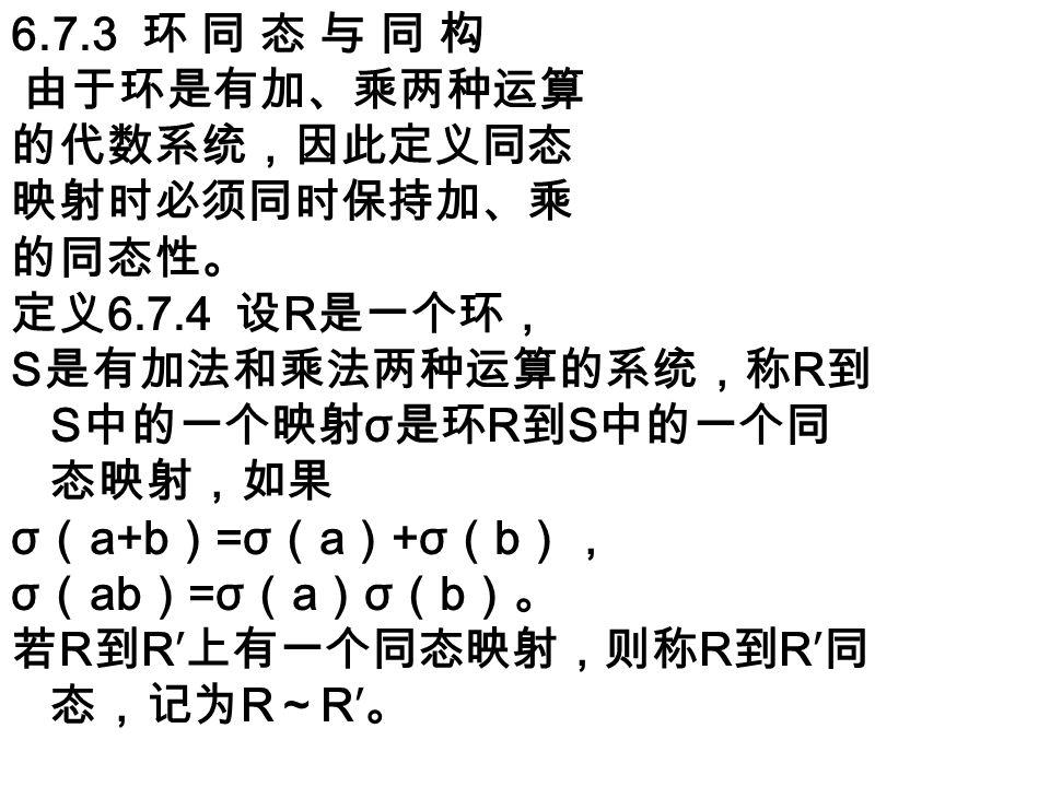 6.7.3 环 同 态 与 同 构 由于环是有加、乘两种运算 的代数系统,因此定义同态 映射时必须同时保持加、乘 的同态性。 定义 6.7.4 设 R 是一个环, S 是有加法和乘法两种运算的系统,称 R 到 S 中的一个映射 σ 是环 R 到 S 中的一个同 态映射,如果 σ ( a+b ) =σ ( a ) +σ ( b ), σ ( ab ) =σ ( a ) σ ( b )。 若 R 到 R′ 上有一个同态映射,则称 R 到 R′ 同 态,记为 R ~ R′ 。