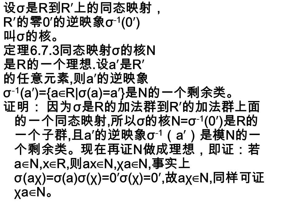 同样,我们要问:对于 R 的任 意理想 N ,是否有一个环 R′ 而且有 R 到 R′ 的一个同态映 射 σ 使 N 刚好就是 σ 的核呢? 答案也是肯定的。 由群中已证的结果,模 N 的所 有剩余类按照剩余类的加法作成一个加法 群,就是 R 对于 N 的商群 R∕N , 规定 σ ( a ) =a+N ,即 σ : a → a+N , 这样规定的 σ 便是群 R 到群 R∕N 上的一个同 态映射,其核为 N 。