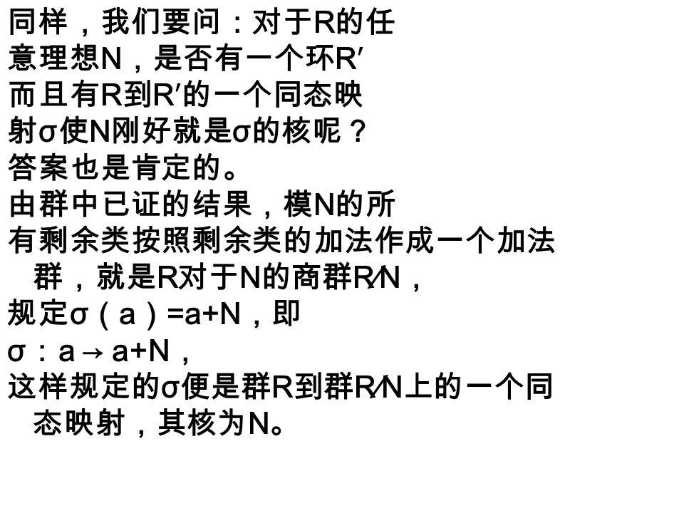 为了回答上面的问题,我们规定剩 余类的一种乘法,以使 σ 成为环 R 到系统 R∕N 上的同态映射。设 A , B 是 N 的两个剩余类,任取 a ∈ A , b ∈ B ,规定包含 ab 的剩余类 C = ab+N 为 A , B 的积: C=AB , ab+N= ( a+N )( b+N )。由定理 6.7.1 之( 5 ),若另取 a′ ∈ A , b′ ∈ B , 则包含 a′b′ 的剩余类和包含 ab 的剩余类是一样的 ,可见上面的乘法规定由 A , B 完全确定,与 a , b 的选择无关。由 σ 的定义,σ ( a ) =a+N , σ ( b ) =b+N , σ ( ab ) = ab+N ,但由上面的剩 余类乘法的定义, ab+N = ( a+N )( b+N ), 故 σ ( ab ) =σ ( a ) σ ( b )。所以, σ 是环 R 到 运算系统 R∕N 上的一个同态映射。由定理 6.7.2 , R∕N 是一个环,这样,我们便得到: