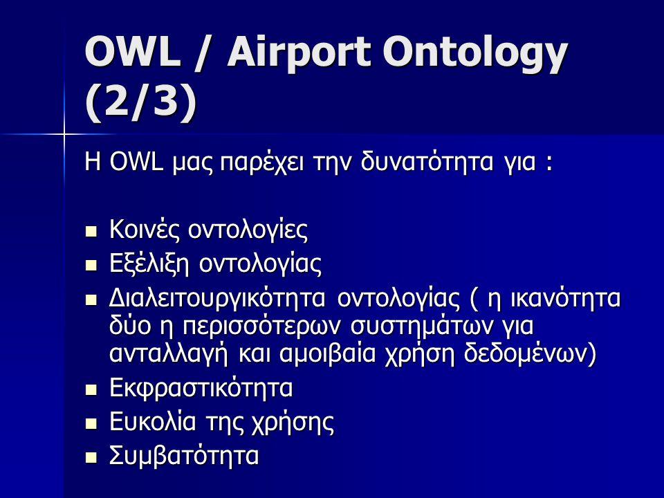 OWL / Airport Ontology (3/3)  Όλοι οι παραπάνω λόγοι και τα χαρακτηριστικά που μόλις αναφέρθηκαν καθιστούν την γλώσσα OWL ως καταλληλότερη για τον σχεδιασμό της Οντολογίας μας καθώς δεν υπάρχουν στην RDFs.