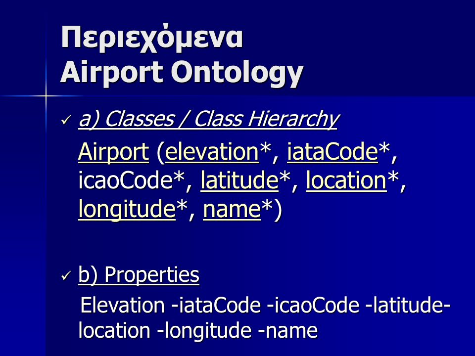 Περιεχόμενα Airport Ontology a) Classes / Class Hierarchy a) Classes / Class Hierarchy AirportAirport (elevation*, iataCode*, icaoCode*, latitude*, location*, longitude*, name*) elevationiataCodelatitudelocation longitudename AirportelevationiataCodelatitudelocation longitudename b) Properties b) Properties Elevation -iataCode -icaoCode -latitude- location -longitude -name Elevation -iataCode -icaoCode -latitude- location -longitude -name