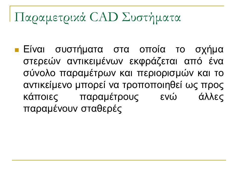 Παραμετρικά CAD Συστήματα Είναι συστήματα στα οποία το σχήμα στερεών αντικειμένων εκφράζεται από ένα σύνολο παραμέτρων και περιορισμών και το αντικείμενο μπορεί να τροποποιηθεί ως προς κάποιες παραμέτρους ενώ άλλες παραμένουν σταθερές
