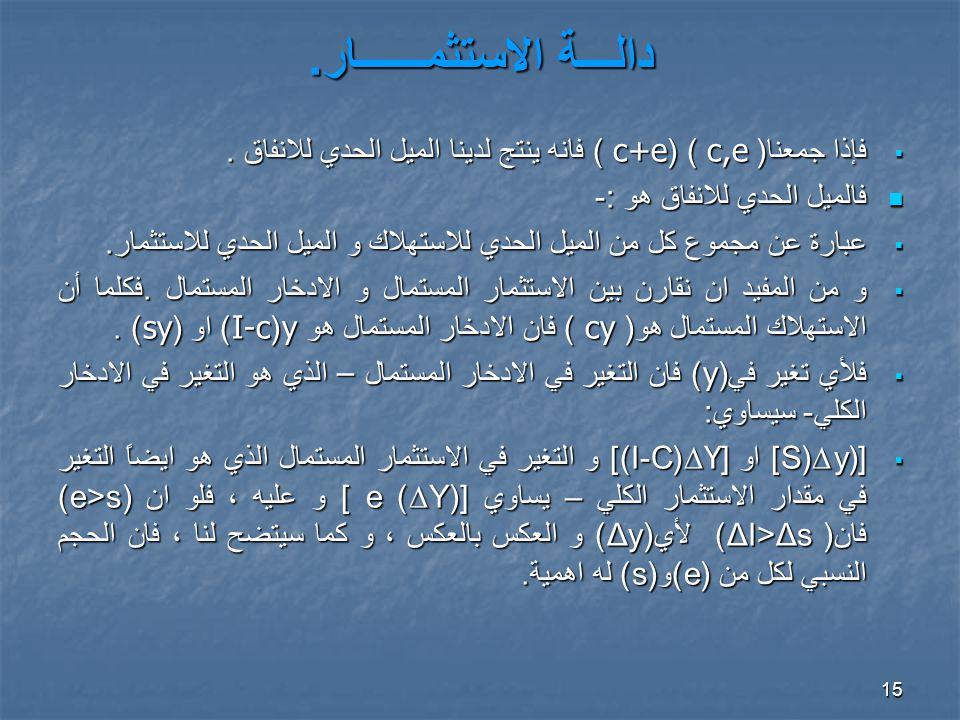 15 دالـــة الاستثمــــــار. فإذا جمعنا ( c,e ) (c+e ) فانه ينتج لدينا الميل الحدي للانفاق.