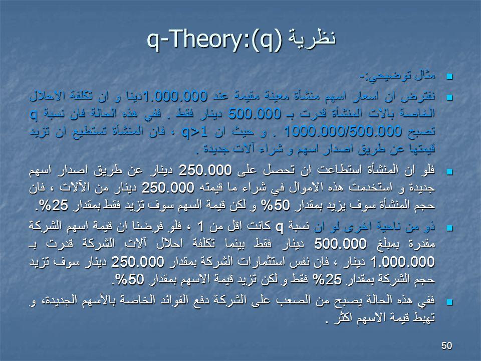 50 نظرية q-Theory:(q) مثال توضيحي :- مثال توضيحي :- نفترض ان اسعار اسهم منشأة معينة مقيمة عند 1.000.000 دينا و ان تكلفة الاحلال الخاصة بالات المنشأة قدرت بـ 500.000 دينار فقط.