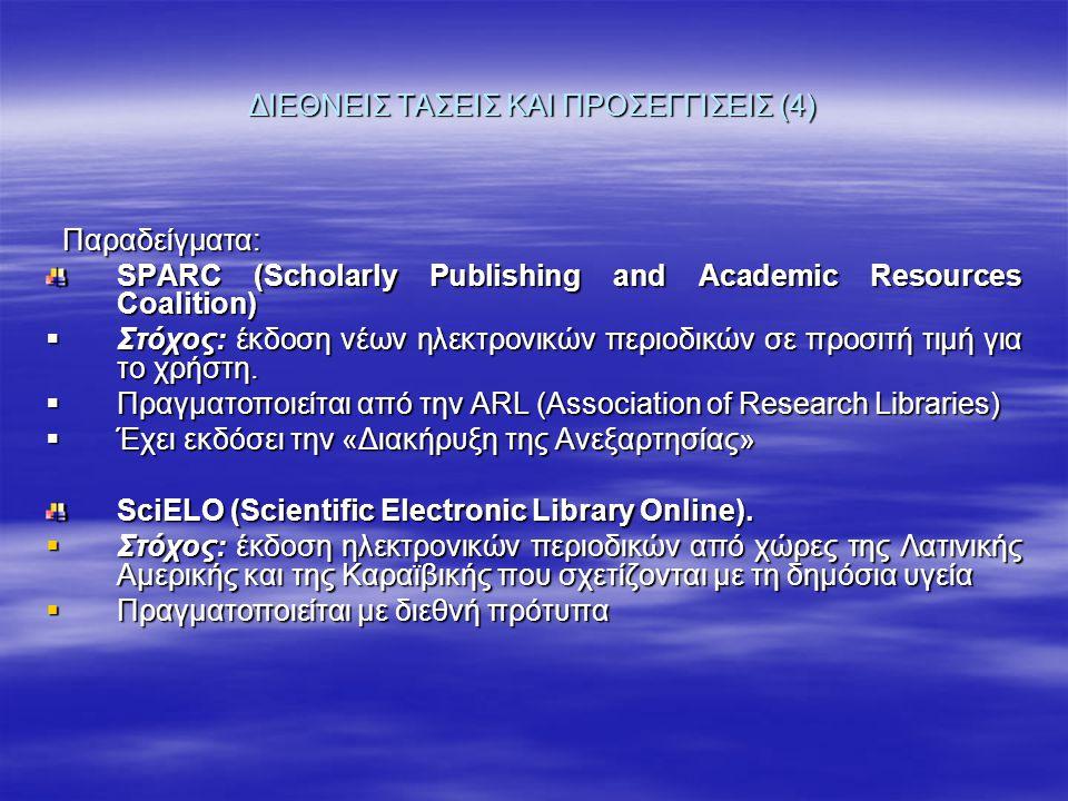 ΔΙΕΘΝΕΙΣ ΤΑΣΕΙΣ ΚΑΙ ΠΡΟΣΕΓΓΙΣΕΙΣ (4) Παραδείγματα: Παραδείγματα: SPARC (Scholarly Publishing and Academic Resources Coalition)  Στόχος: έκδοση νέων ηλεκτρονικών περιοδικών σε προσιτή τιμή για το χρήστη.