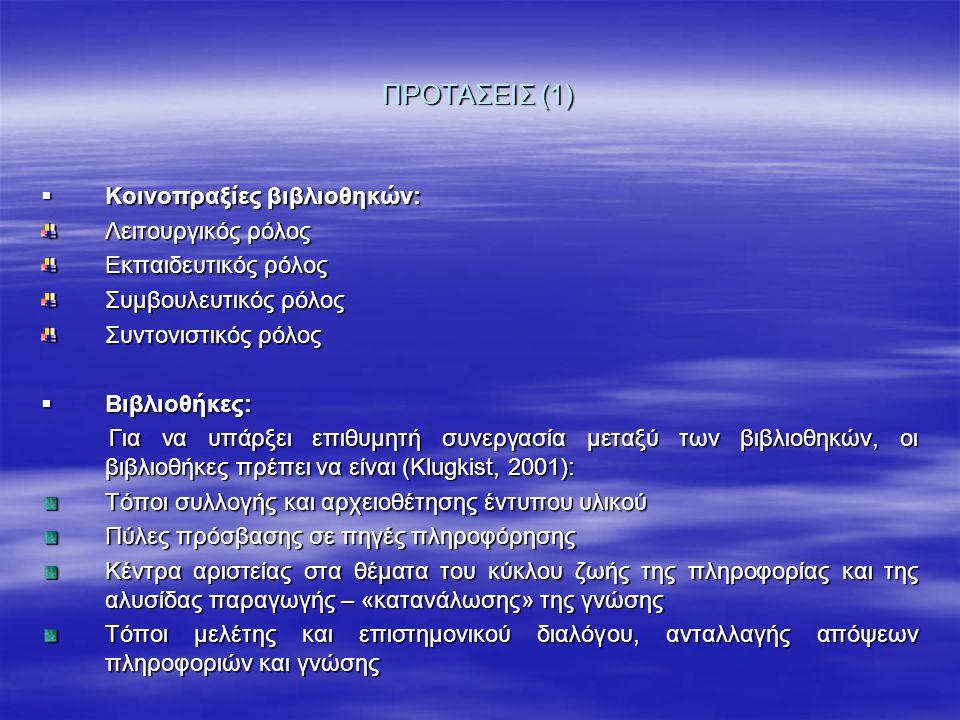 ΠΡΟΤΑΣΕΙΣ (1)  Κοινοπραξίες βιβλιοθηκών: Λειτουργικός ρόλος Εκπαιδευτικός ρόλος Συμβουλευτικός ρόλος Συντονιστικός ρόλος  Βιβλιοθήκες: Για να υπάρξει επιθυμητή συνεργασία μεταξύ των βιβλιοθηκών, οι βιβλιοθήκες πρέπει να είναι (Klugkist, 2001): Για να υπάρξει επιθυμητή συνεργασία μεταξύ των βιβλιοθηκών, οι βιβλιοθήκες πρέπει να είναι (Klugkist, 2001): Τόποι συλλογής και αρχειοθέτησης έντυπου υλικού Πύλες πρόσβασης σε πηγές πληροφόρησης Κέντρα αριστείας στα θέματα του κύκλου ζωής της πληροφορίας και της αλυσίδας παραγωγής – «κατανάλωσης» της γνώσης Τόποι μελέτης και επιστημονικού διαλόγου, ανταλλαγής απόψεων πληροφοριών και γνώσης