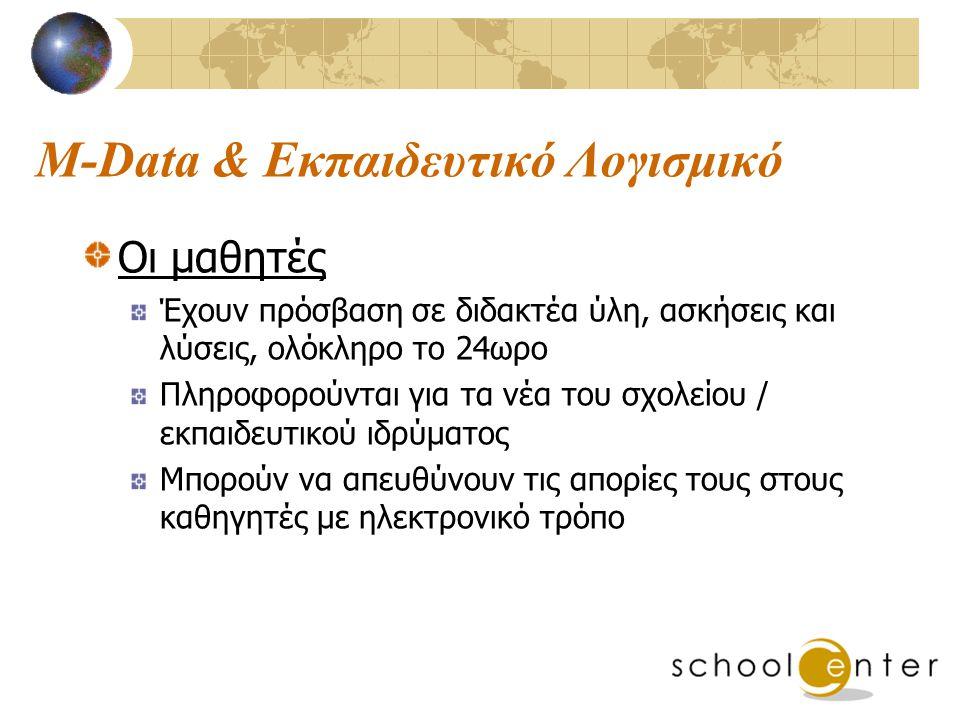 M-Data & Εκπαιδευτικό Λογισμικό Οι μαθητές Έχουν πρόσβαση σε διδακτέα ύλη, ασκήσεις και λύσεις, ολόκληρο το 24ωρο Πληροφορούνται για τα νέα του σχολείου / εκπαιδευτικού ιδρύματος Μπορούν να απευθύνουν τις απορίες τους στους καθηγητές με ηλεκτρονικό τρόπο