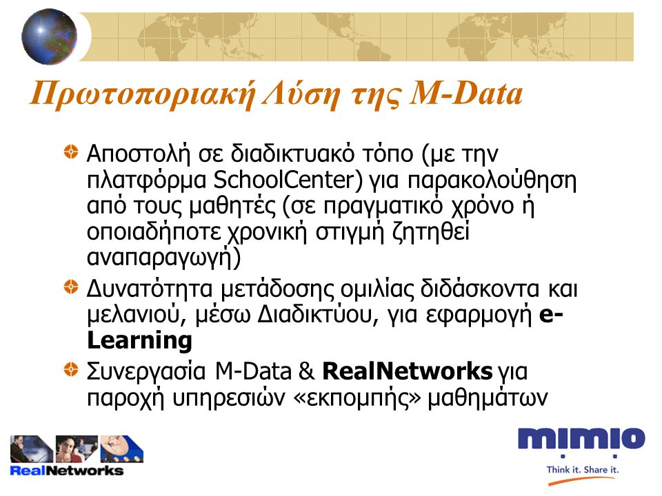 Πρωτοποριακή Λύση της M-Data Αποστολή σε διαδικτυακό τόπο (με την πλατφόρμα SchoolCenter) για παρακολούθηση από τους μαθητές (σε πραγματικό χρόνο ή οποιαδήποτε χρονική στιγμή ζητηθεί αναπαραγωγή) Δυνατότητα μετάδοσης ομιλίας διδάσκοντα και μελανιού, μέσω Διαδικτύου, για εφαρμογή e- Learning Συνεργασία M-Data & RealNetworks για παροχή υπηρεσιών «εκπομπής» μαθημάτων