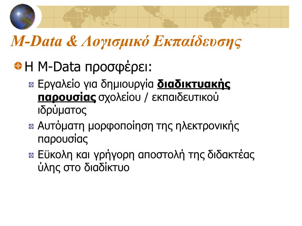 M-Data & Λογισμικό Εκπαίδευσης Η M-Data προσφέρει: Εργαλείο για δημιουργία διαδικτυακής παρουσίας σχολείου / εκπαιδευτικού ιδρύματος Αυτόματη μορφοποίηση της ηλεκτρονικής παρουσίας Εϋκολη και γρήγορη αποστολή της διδακτέας ύλης στο διαδίκτυο