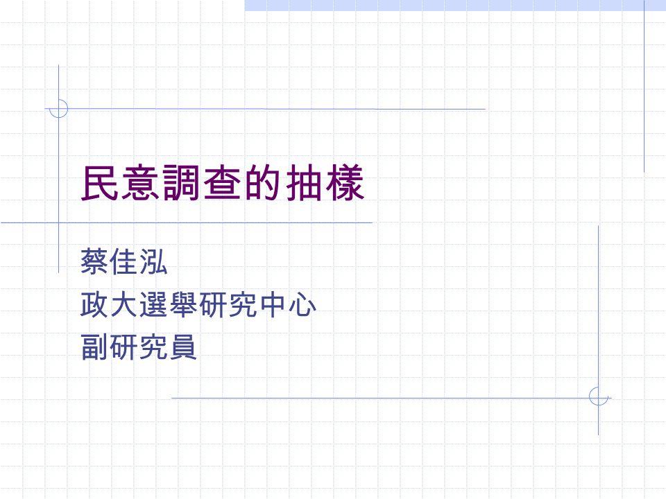 民意調查的抽樣 蔡佳泓 政大選舉研究中心 副研究員
