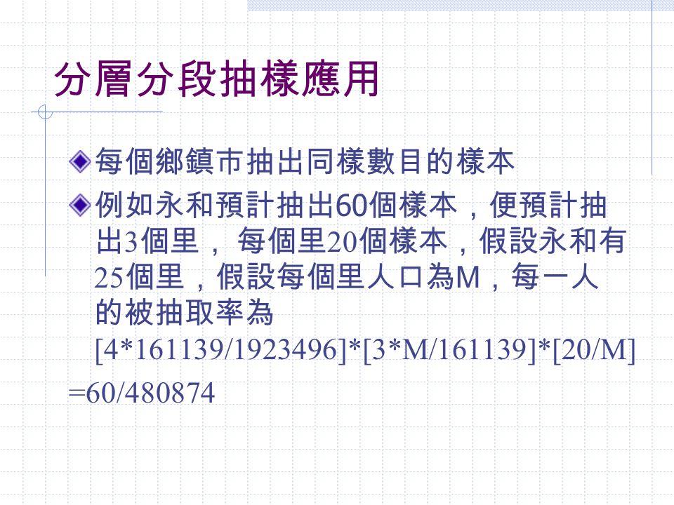 分層分段抽樣應用 每個鄉鎮市抽出同樣數目的樣本 例如永和預計抽出 60 個樣本,便預計抽 出 3 個里, 每個里 20 個樣本,假設永和有 25 個里,假設每個里人口為 M ,每一人 的被抽取率為 [4*161139/1923496]*[3*M/161139]*[20/M] =60/480874